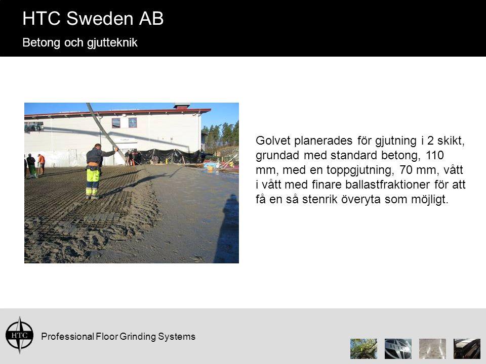 Professional Floor Grinding Systems HTC Sweden AB Betong och gjutteknik Golvet planerades för gjutning i 2 skikt, grundad med standard betong, 110 mm, med en toppgjutning, 70 mm, vått i vått med finare ballastfraktioner för att få en så stenrik överyta som möjligt.