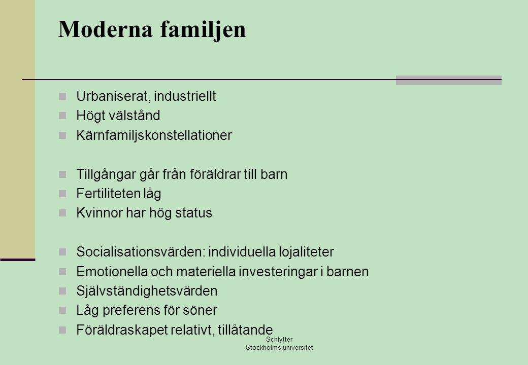 Moderna familjen  Urbaniserat, industriellt  Högt välstånd  Kärnfamiljskonstellationer  Tillgångar går från föräldrar till barn  Fertiliteten låg  Kvinnor har hög status  Socialisationsvärden: individuella lojaliteter  Emotionella och materiella investeringar i barnen  Självständighetsvärden  Låg preferens för söner  Föräldraskapet relativt, tillåtande Schlytter Stockholms universitet