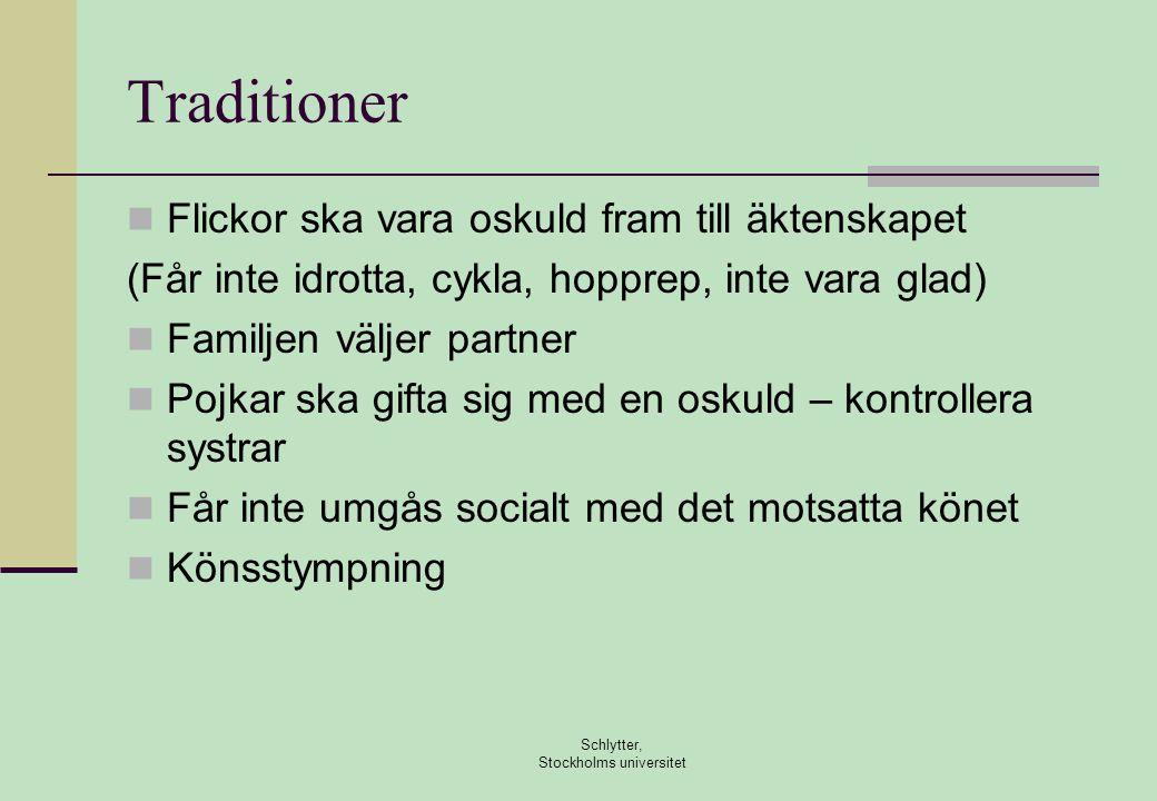 Traditioner  Flickor ska vara oskuld fram till äktenskapet (Får inte idrotta, cykla, hopprep, inte vara glad)  Familjen väljer partner  Pojkar ska gifta sig med en oskuld – kontrollera systrar  Får inte umgås socialt med det motsatta könet  Könsstympning Schlytter, Stockholms universitet