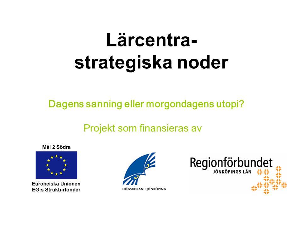 Lärcentra- strategiska noder Dagens sanning eller morgondagens utopi Projekt som finansieras av