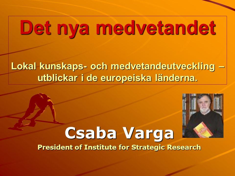 Det nya medvetandet Lokal kunskaps- och medvetandeutveckling – utblickar i de europeiska länderna. Csaba Varga President of Institute for Strategic Re