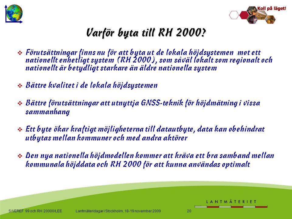 Lantmäteridagar i Stockholm, 18-19 november 2009SWEREF 99 och RH 20000/LEE20 Varför byta till RH 2000?  Förutsättningar finns nu för att byta ut de l