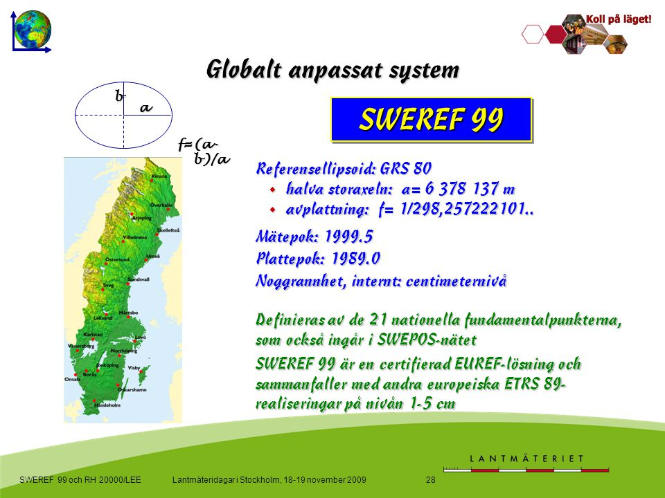 Lantmäteridagar i Stockholm, 18-19 november 2009SWEREF 99 och RH 20000/LEE28 Globalt anpassat system SWEREF 99 Referensellipsoid: GRS 80  halva stora