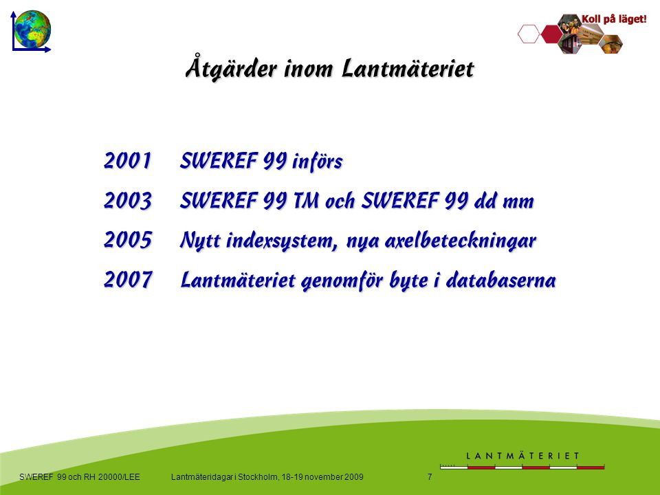 Lantmäteridagar i Stockholm, 18-19 november 2009SWEREF 99 och RH 20000/LEE7 Åtgärder inom Lantmäteriet 2001 SWEREF 99 införs 2003 SWEREF 99 TM och SWEREF 99 dd mm 2005 Nytt indexsystem, nya axelbeteckningar 2007Lantmäteriet genomför byte i databaserna
