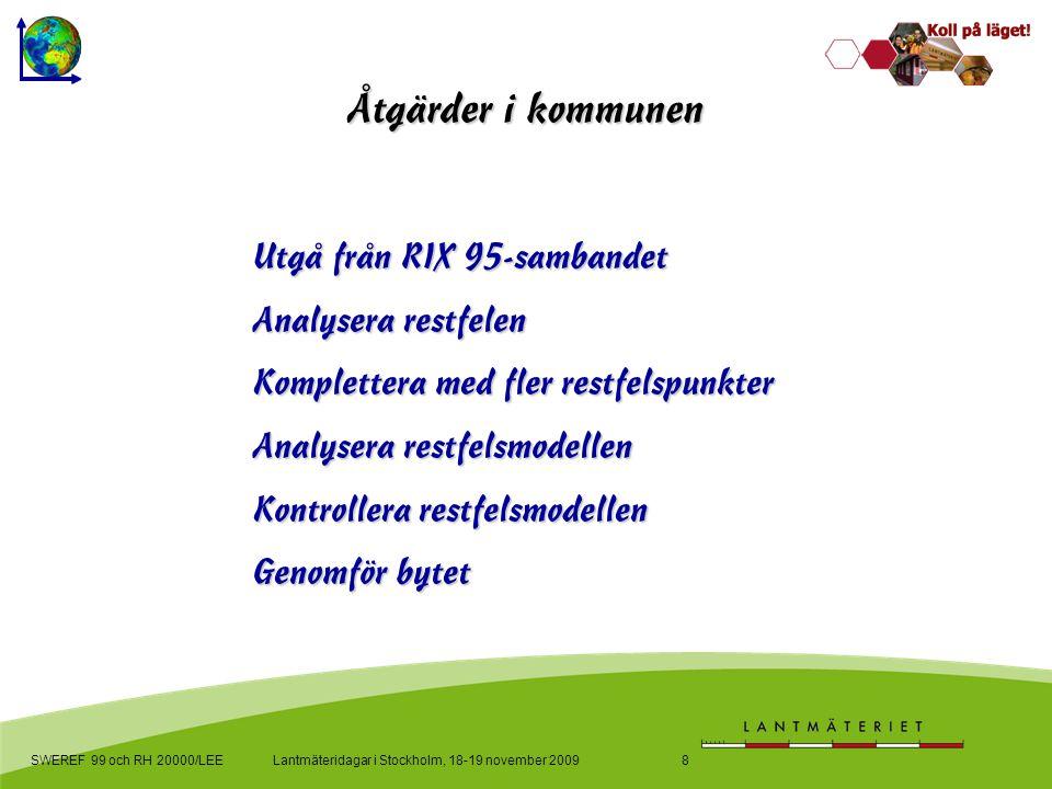 Lantmäteridagar i Stockholm, 18-19 november 2009SWEREF 99 och RH 20000/LEE8 Åtgärder i kommunen Utgå från RIX 95-sambandet Analysera restfelen Komplettera med fler restfelspunkter Analysera restfelsmodellen Kontrollera restfelsmodellen Genomför bytet