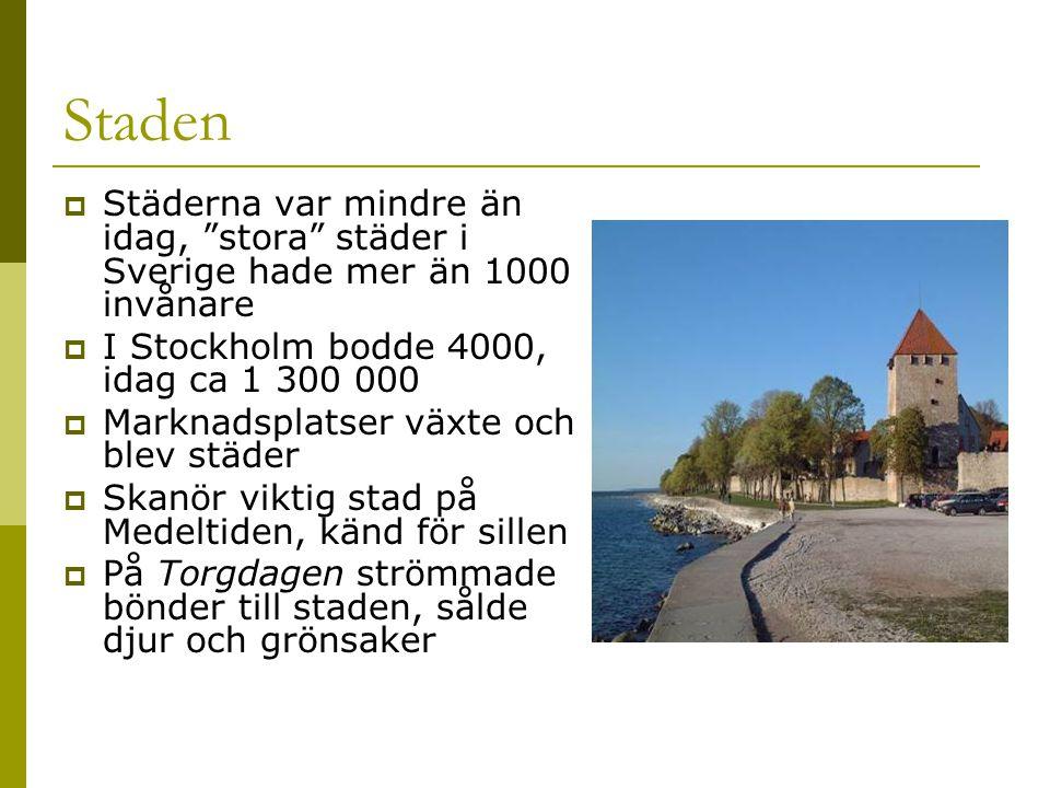 Staden  Städerna var mindre än idag, stora städer i Sverige hade mer än 1000 invånare  I Stockholm bodde 4000, idag ca 1 300 000  Marknadsplatser växte och blev städer  Skanör viktig stad på Medeltiden, känd för sillen  På Torgdagen strömmade bönder till staden, sålde djur och grönsaker