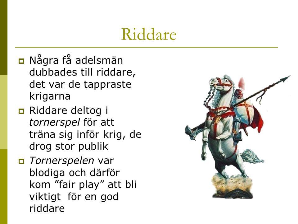 Riddare  Några få adelsmän dubbades till riddare, det var de tappraste krigarna  Riddare deltog i tornerspel för att träna sig inför krig, de drog s