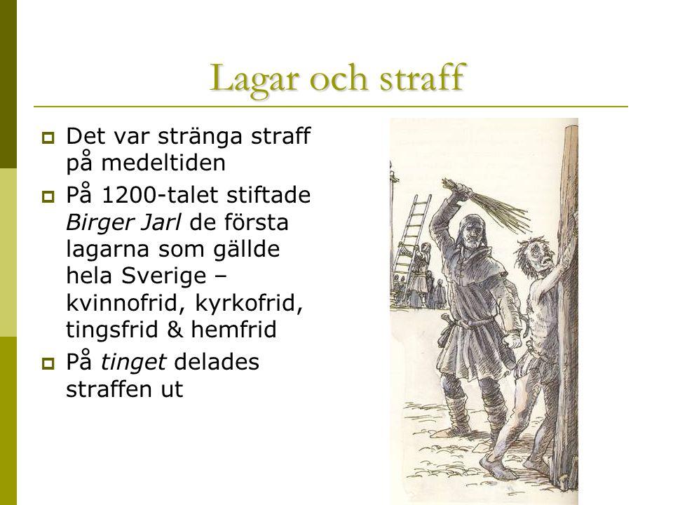 Lagar och straff  Det var stränga straff på medeltiden  På 1200-talet stiftade Birger Jarl de första lagarna som gällde hela Sverige – kvinnofrid, kyrkofrid, tingsfrid & hemfrid  På tinget delades straffen ut