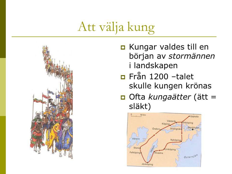Att välja kung  Kungar valdes till en början av stormännen i landskapen  Från 1200 –talet skulle kungen krönas  Ofta kungaätter (ätt = släkt)