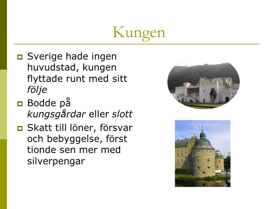 Kungen  Sverige hade ingen huvudstad, kungen flyttade runt med sitt följe  Bodde på kungsgårdar eller slott  Skatt till löner, försvar och bebyggelse, först tionde sen mer med silverpengar