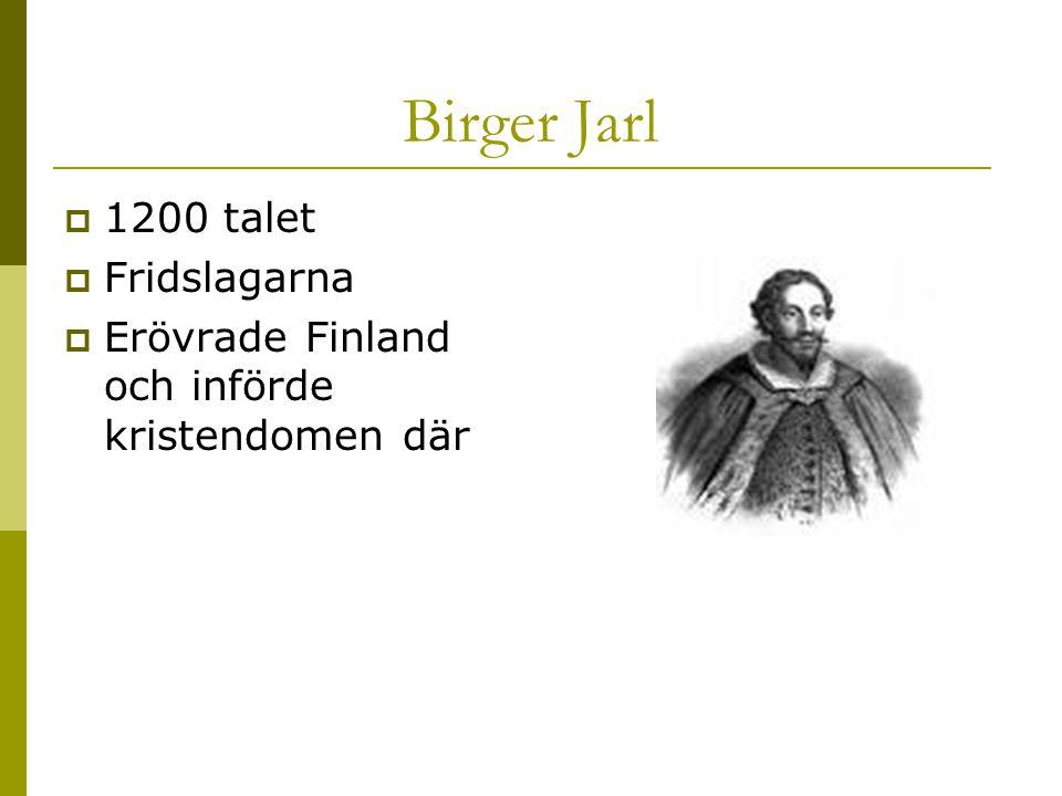 Birger Jarl  1200 talet  Fridslagarna  Erövrade Finland och införde kristendomen där