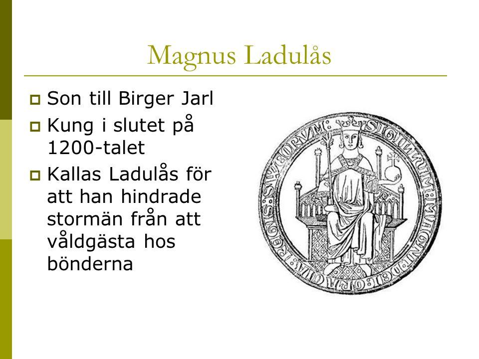 Magnus Ladulås  Son till Birger Jarl  Kung i slutet på 1200-talet  Kallas Ladulås för att han hindrade stormän från att våldgästa hos bönderna