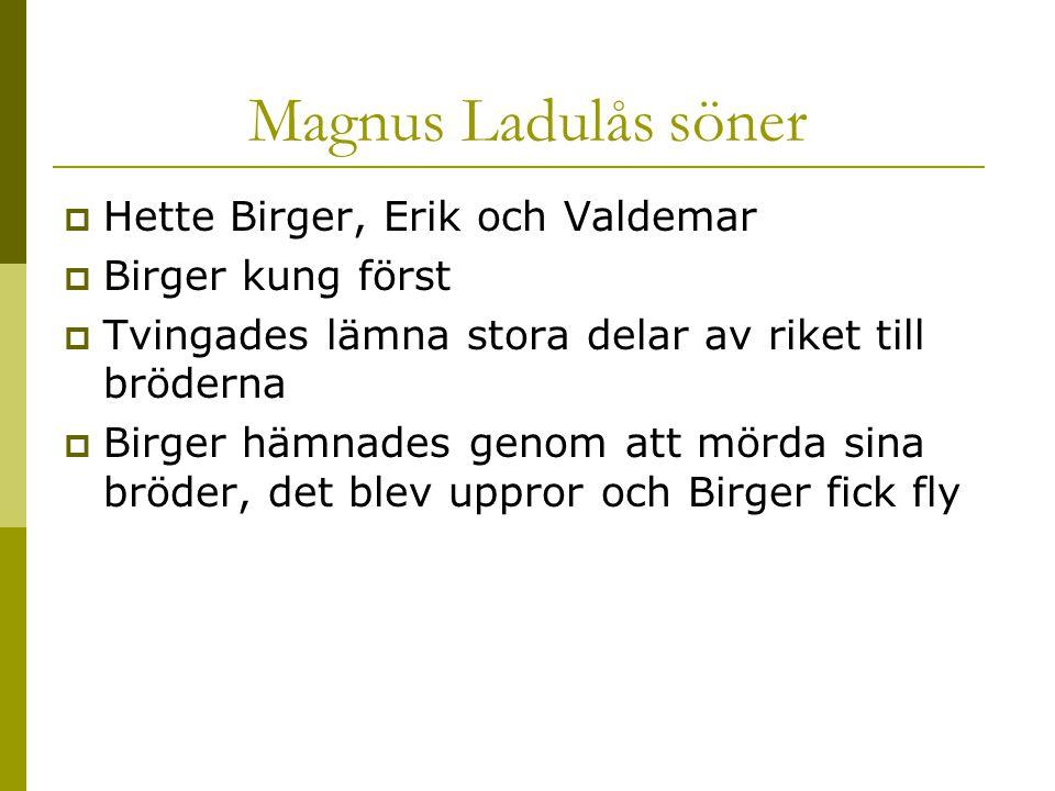 Magnus Ladulås söner  Hette Birger, Erik och Valdemar  Birger kung först  Tvingades lämna stora delar av riket till bröderna  Birger hämnades geno