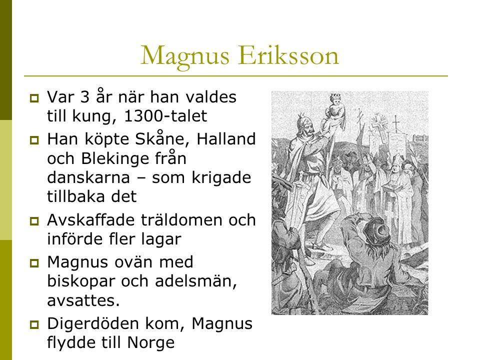 Magnus Eriksson  Var 3 år när han valdes till kung, 1300-talet  Han köpte Skåne, Halland och Blekinge från danskarna – som krigade tillbaka det  Avskaffade träldomen och införde fler lagar  Magnus ovän med biskopar och adelsmän, avsattes.