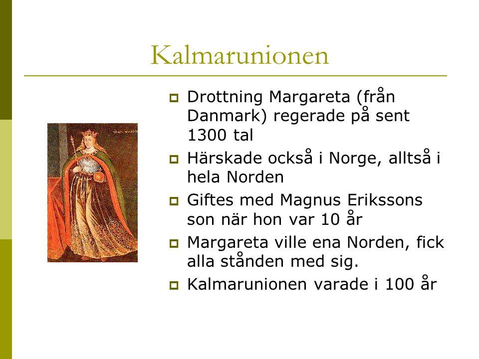 Kalmarunionen  Drottning Margareta (från Danmark) regerade på sent 1300 tal  Härskade också i Norge, alltså i hela Norden  Giftes med Magnus Erikssons son när hon var 10 år  Margareta ville ena Norden, fick alla stånden med sig.