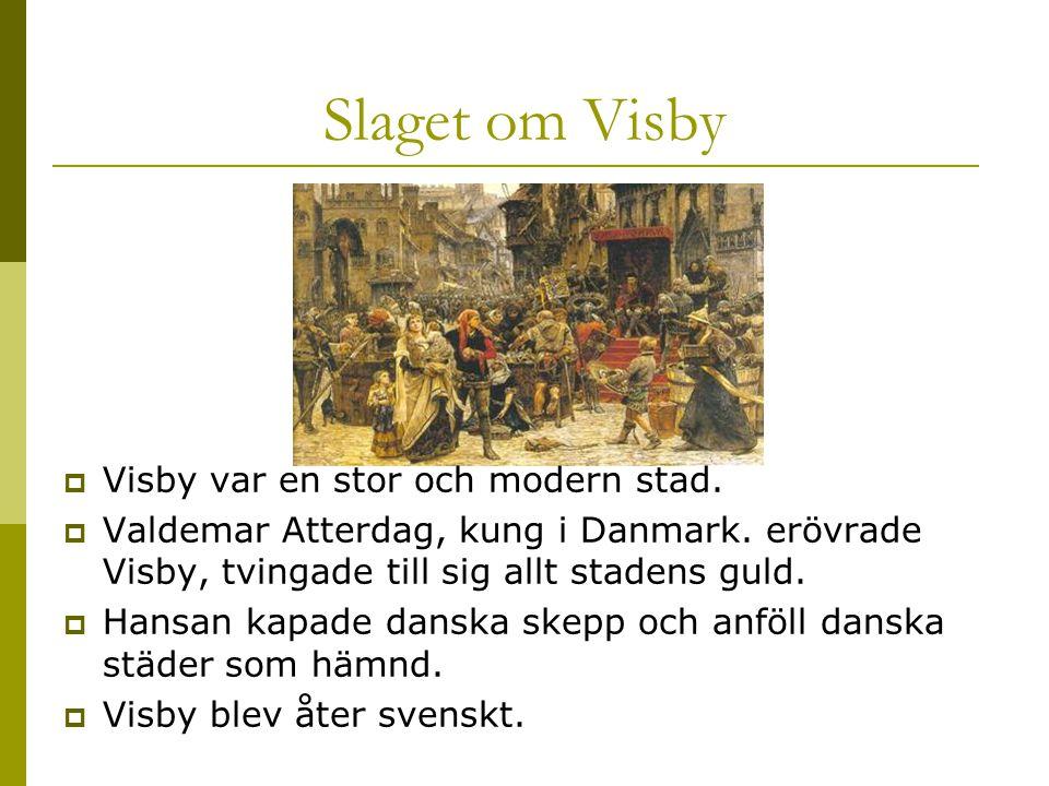 Slaget om Visby  Visby var en stor och modern stad.  Valdemar Atterdag, kung i Danmark. erövrade Visby, tvingade till sig allt stadens guld.  Hansa