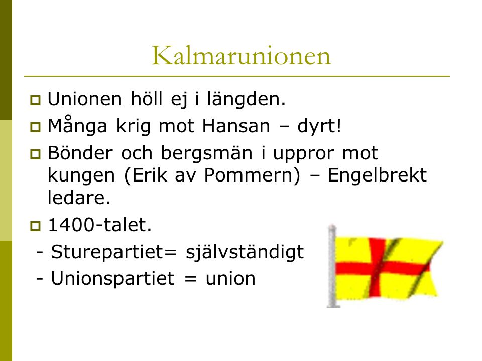 Kalmarunionen  Unionen höll ej i längden.  Många krig mot Hansan – dyrt!  Bönder och bergsmän i uppror mot kungen (Erik av Pommern) – Engelbrekt le