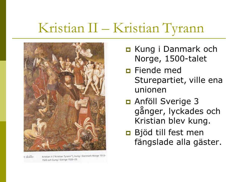 Kristian ΙΙ – Kristian Tyrann  Kung i Danmark och Norge, 1500-talet  Fiende med Sturepartiet, ville ena unionen  Anföll Sverige 3 gånger, lyckades