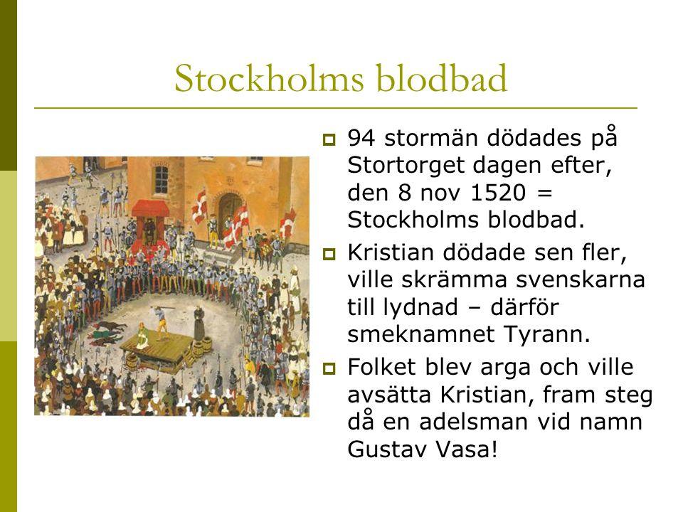 Stockholms blodbad  94 stormän dödades på Stortorget dagen efter, den 8 nov 1520 = Stockholms blodbad.  Kristian dödade sen fler, ville skrämma sven