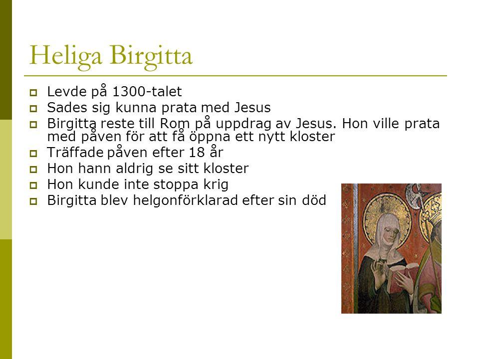Heliga Birgitta  Levde på 1300-talet  Sades sig kunna prata med Jesus  Birgitta reste till Rom på uppdrag av Jesus. Hon ville prata med påven för a