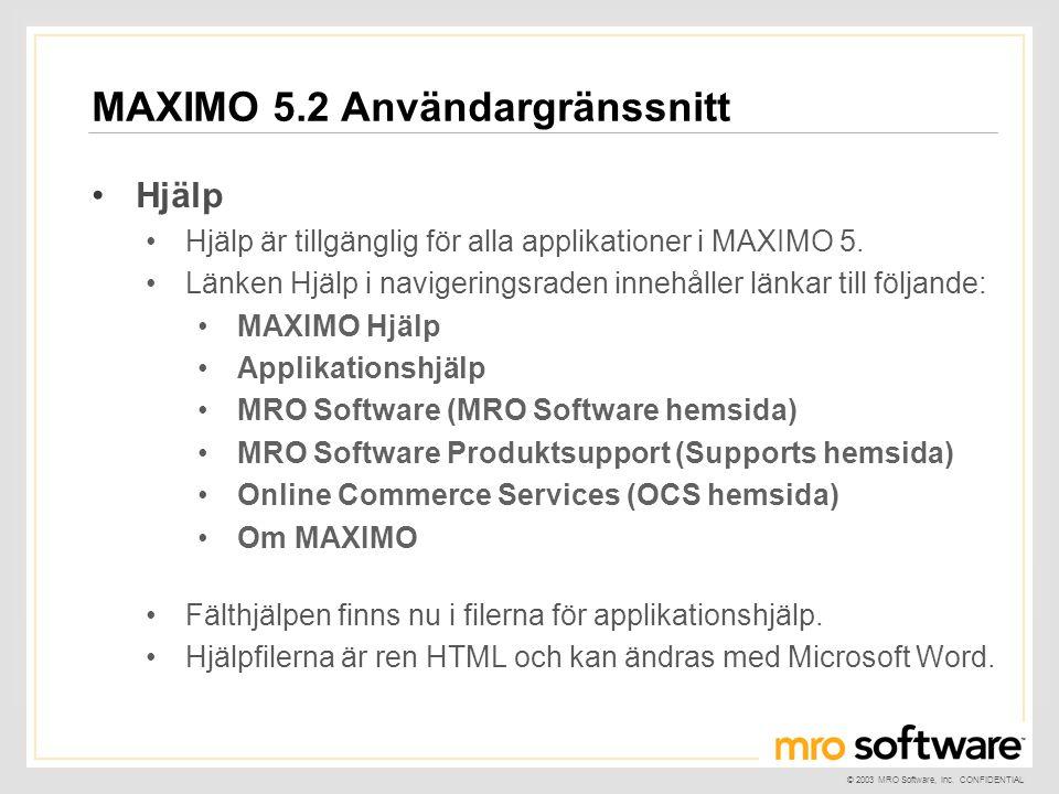 © 2003 MRO Software, Inc. CONFIDENTIAL MAXIMO 5.2 Användargränssnitt •Hjälp •Hjälp är tillgänglig för alla applikationer i MAXIMO 5. •Länken Hjälp i n