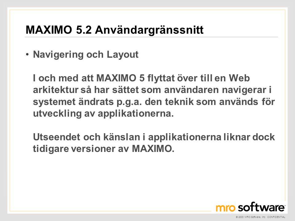 © 2003 MRO Software, Inc. CONFIDENTIAL MAXIMO 5.2 Användargränssnitt •Navigering och Layout I och med att MAXIMO 5 flyttat över till en Web arkitektur