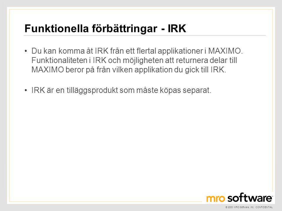 © 2003 MRO Software, Inc. CONFIDENTIAL Funktionella förbättringar - IRK •Du kan komma åt IRK från ett flertal applikationer i MAXIMO. Funktionaliteten