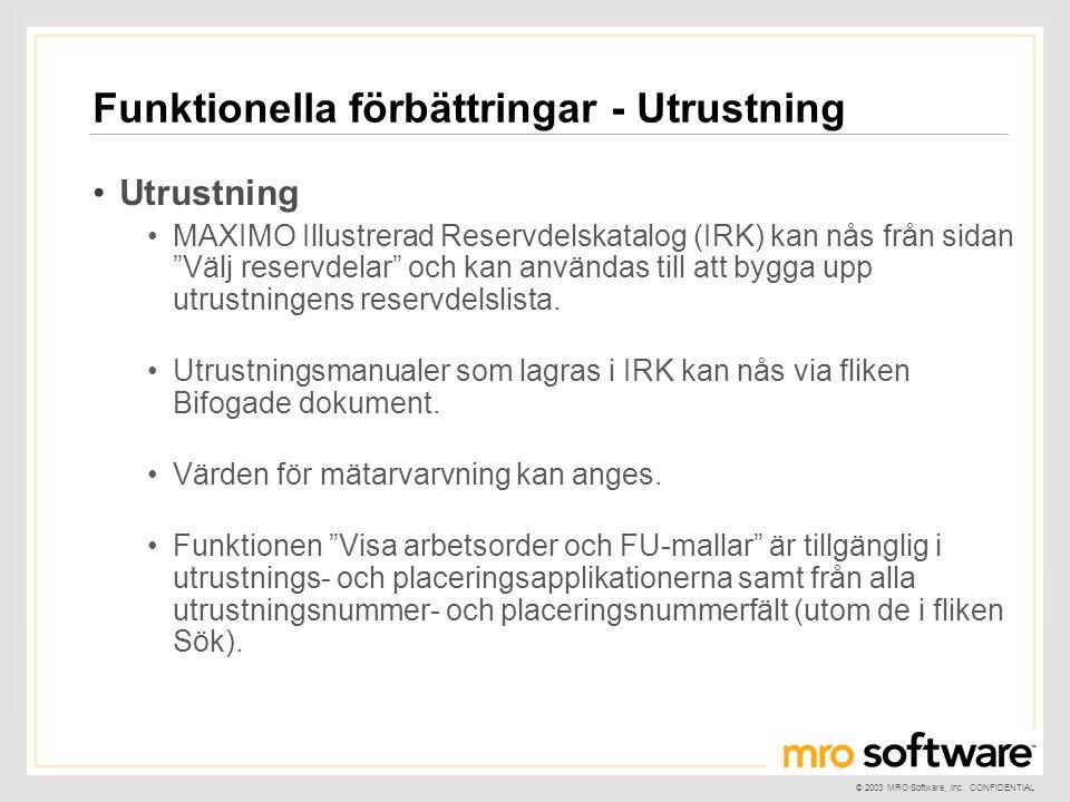 © 2003 MRO Software, Inc. CONFIDENTIAL Funktionella förbättringar - Utrustning •Utrustning •MAXIMO Illustrerad Reservdelskatalog (IRK) kan nås från si