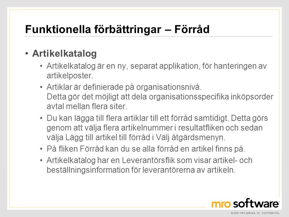 © 2003 MRO Software, Inc. CONFIDENTIAL Funktionella förbättringar – Förråd •Artikelkatalog •Artikelkatalog är en ny, separat applikation, för hanterin