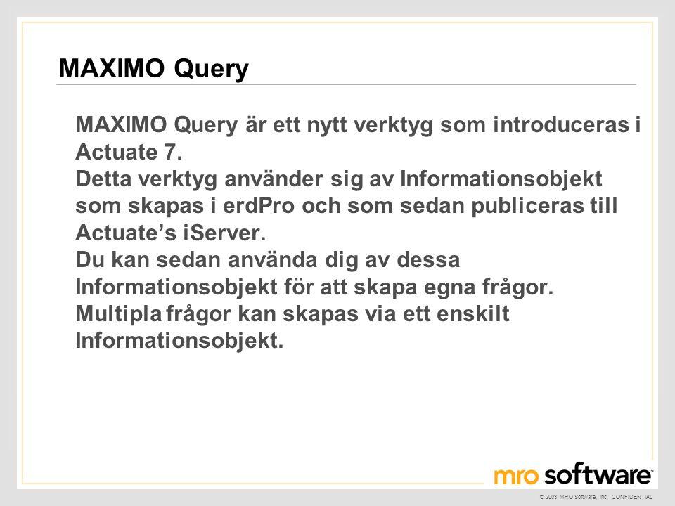 © 2003 MRO Software, Inc. CONFIDENTIAL MAXIMO Query är ett nytt verktyg som introduceras i Actuate 7. Detta verktyg använder sig av Informationsobjekt