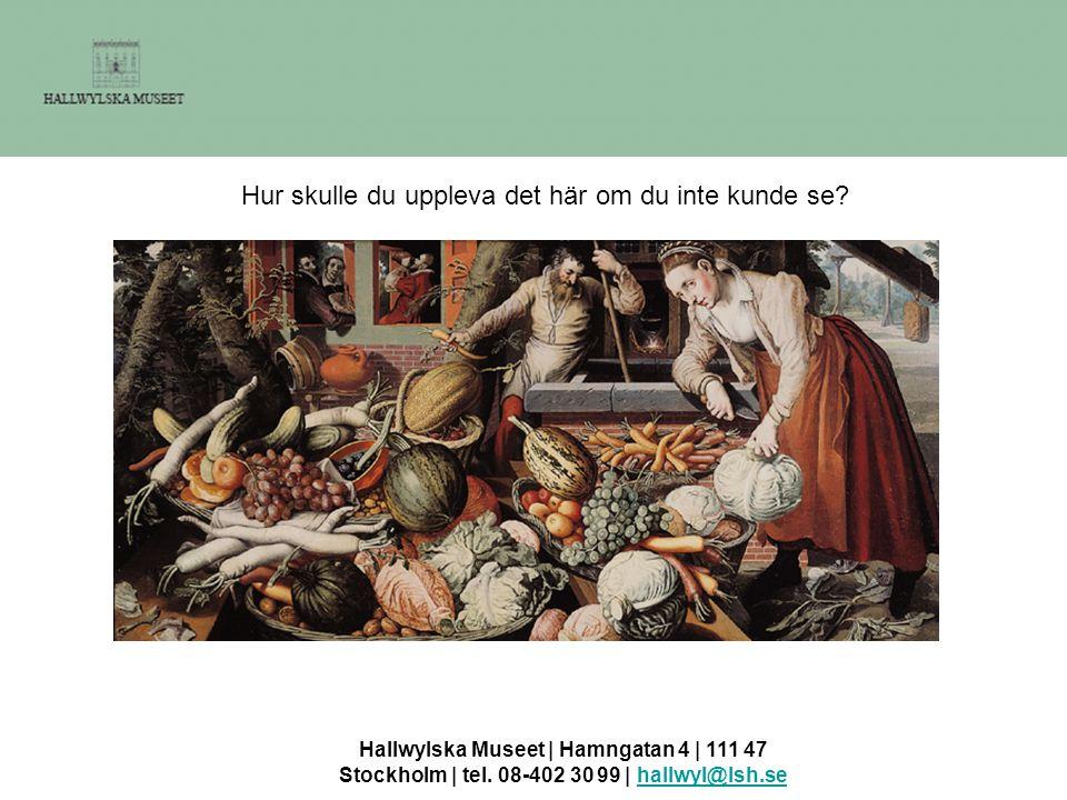 Hallwylska Museet | Hamngatan 4 | 111 47 Stockholm | tel. 08-402 30 99 | hallwyl@lsh.sehallwyl@lsh.se Hur skulle du uppleva det här om du inte kunde s