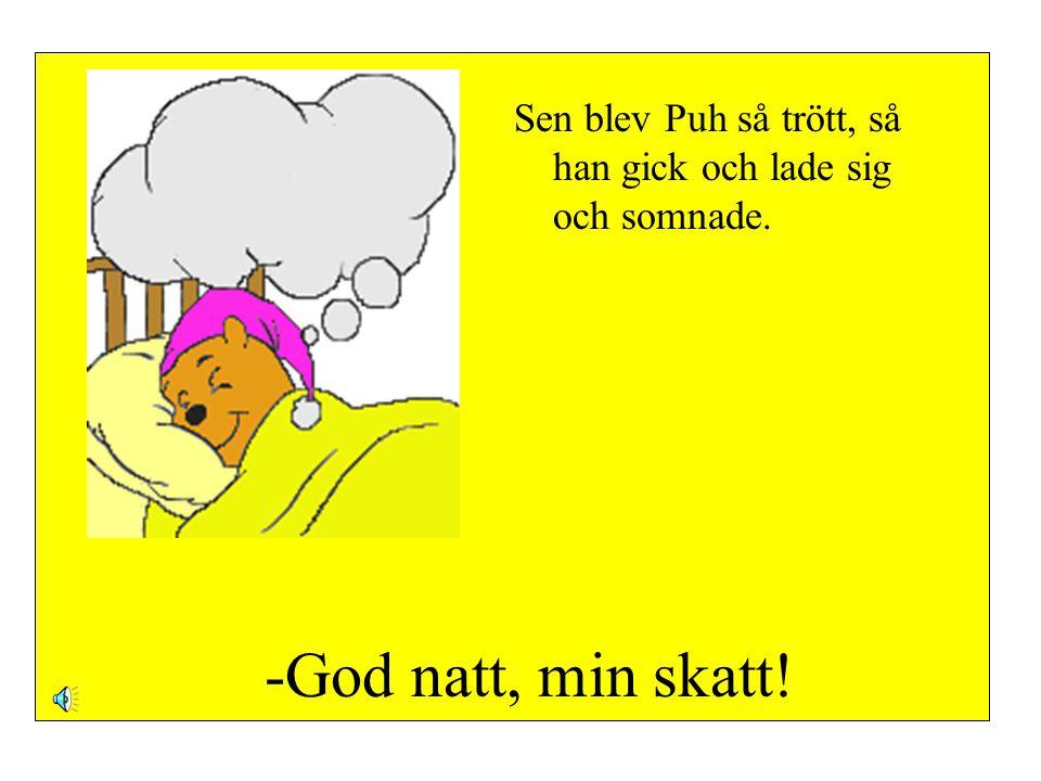 -God natt, min skatt! Sen blev Puh så trött, så han gick och lade sig och somnade.