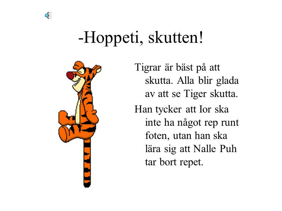 -Hoppeti, skutten.Tigrar är bäst på att skutta. Alla blir glada av att se Tiger skutta.