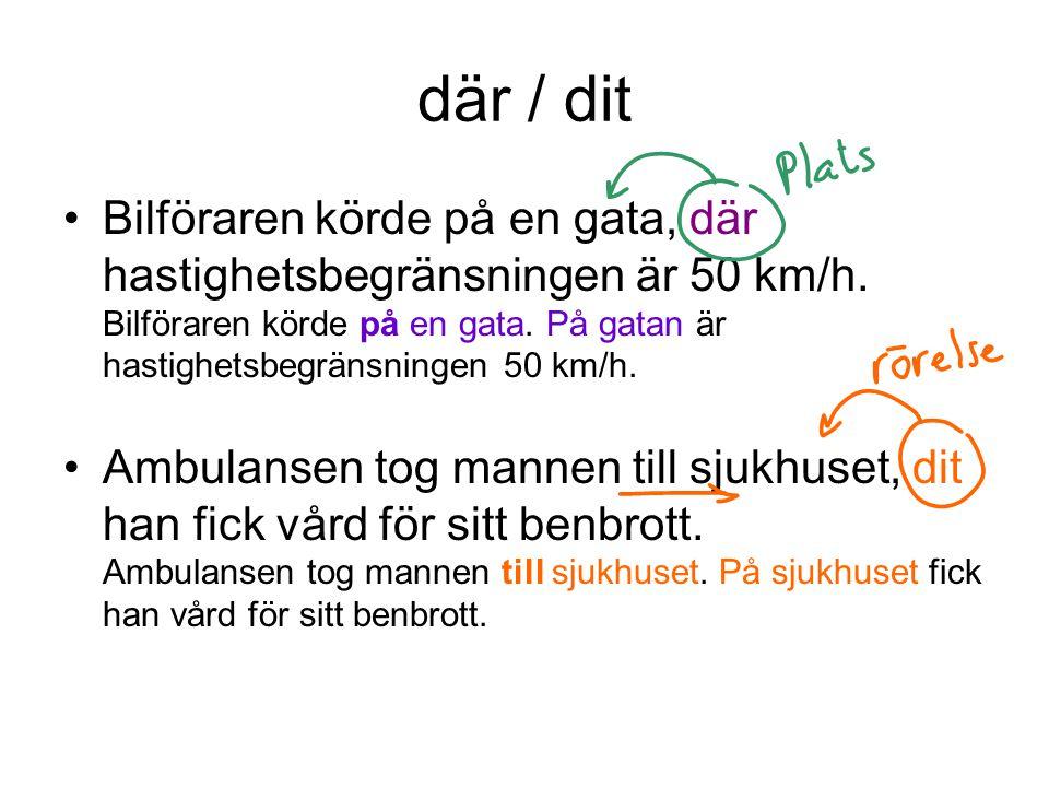 där / dit •Bilföraren körde på en gata, där hastighetsbegränsningen är 50 km/h. Bilföraren körde på en gata. På gatan är hastighetsbegränsningen 50 km