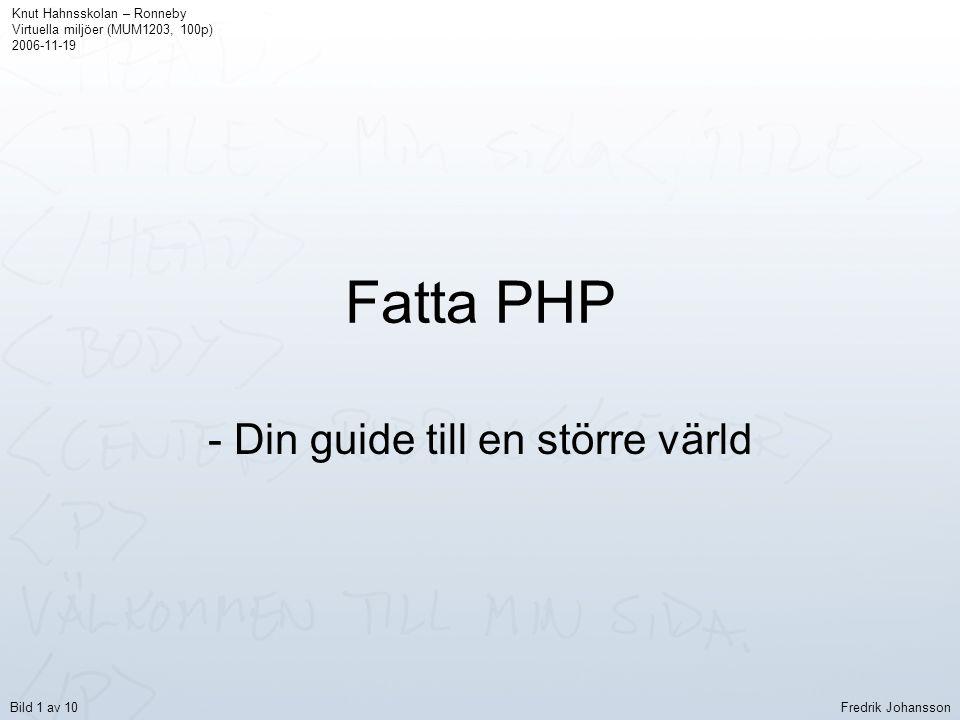 Fatta PHP - Din guide till en större värld Knut Hahnsskolan – Ronneby Virtuella miljöer (MUM1203, 100p) 2006-11-19 Fredrik JohanssonBild 1 av 10