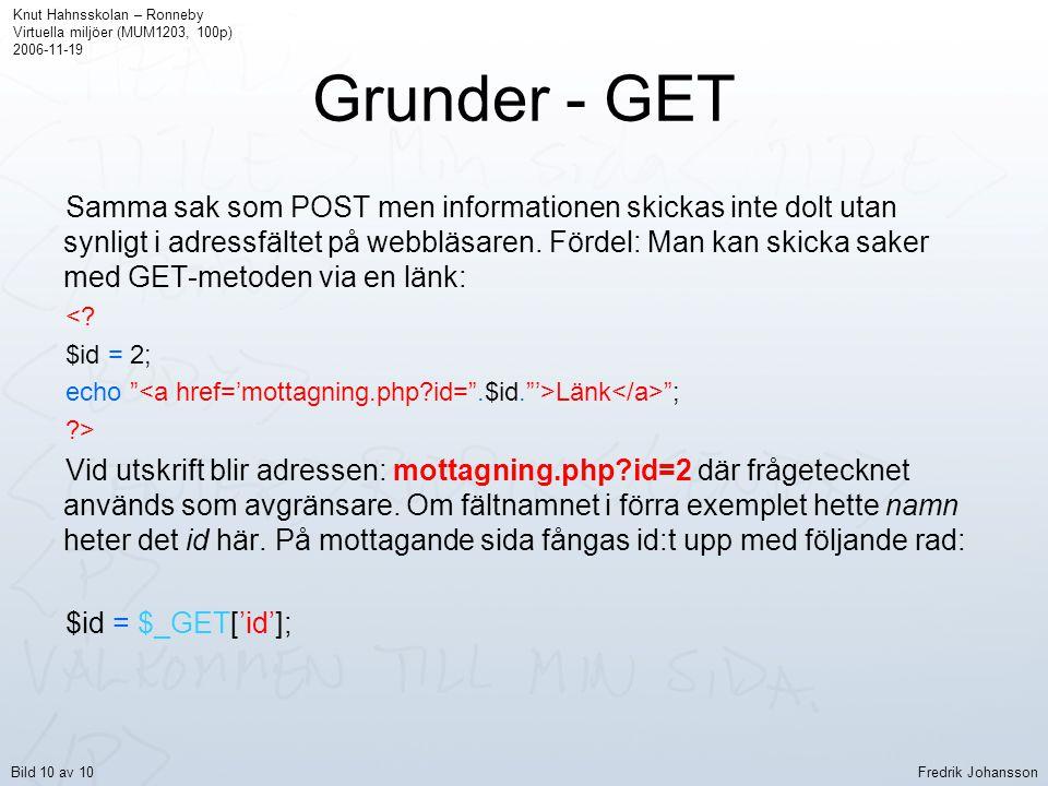 Grunder - GET Samma sak som POST men informationen skickas inte dolt utan synligt i adressfältet på webbläsaren. Fördel: Man kan skicka saker med GET-