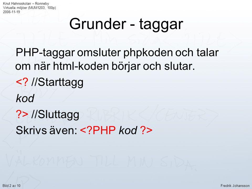 Grunder - taggar PHP-taggar omsluter phpkoden och talar om när html-koden börjar och slutar. <? //Starttagg kod ?> //Sluttagg Skrivs även: Knut Hahnss