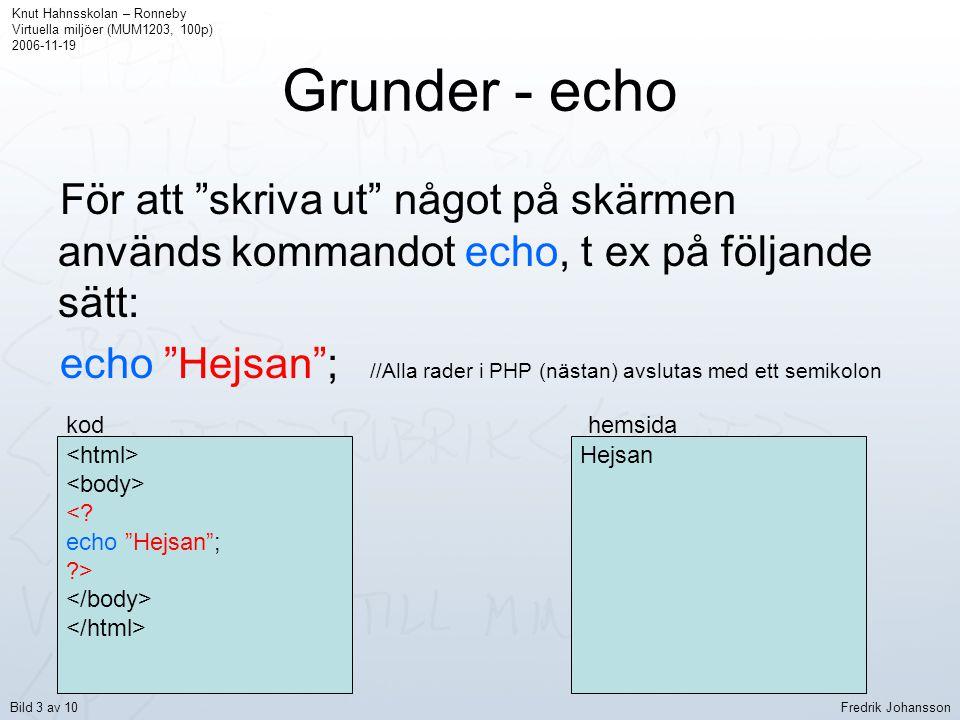 """Grunder - echo För att """"skriva ut"""" något på skärmen används kommandot echo, t ex på följande sätt: echo """"Hejsan""""; //Alla rader i PHP (nästan) avslutas"""
