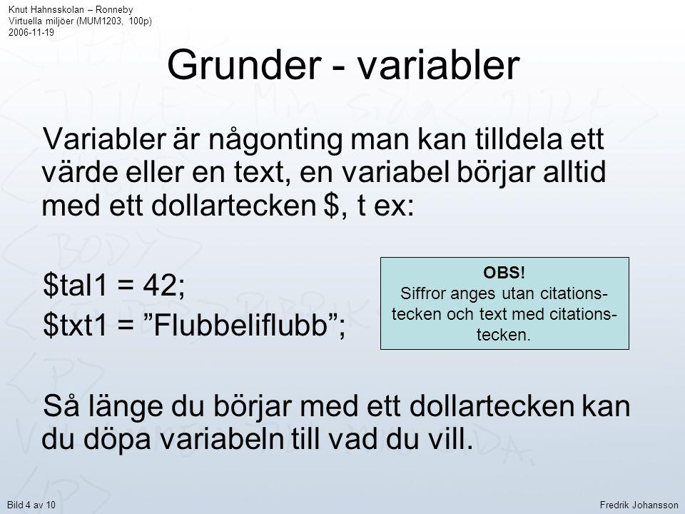 Grunder - variabler Variabler är någonting man kan tilldela ett värde eller en text, en variabel börjar alltid med ett dollartecken $, t ex: $tal1 = 42; $txt1 = Flubbeliflubb ; Så länge du börjar med ett dollartecken kan du döpa variabeln till vad du vill.
