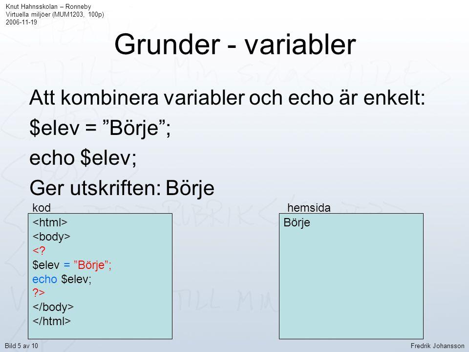 Grunder - variabler Man kan även kombinera text och variabler i utskriften: $lärare = Fredrik ; echo Läraren heter .$lärare. . ; <.