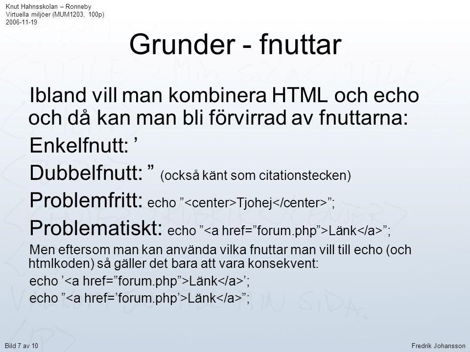 Grunder - fnuttar Ibland vill man kombinera HTML och echo och då kan man bli förvirrad av fnuttarna: Enkelfnutt: ' Dubbelfnutt: (också känt som citationstecken) Problemfritt: echo Tjohej ; Problematiskt: echo Länk ; Men eftersom man kan använda vilka fnuttar man vill till echo (och htmlkoden) så gäller det bara att vara konsekvent: echo ' Länk '; echo Länk ; Knut Hahnsskolan – Ronneby Virtuella miljöer (MUM1203, 100p) 2006-11-19 Fredrik JohanssonBild 7 av 10