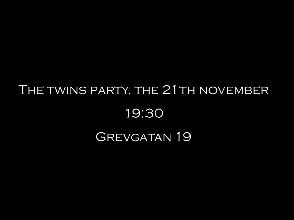 The twins party, the 21th november 19:30 Grevgatan 19