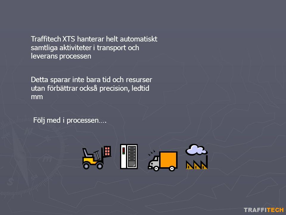 TRAFFITECH Traffitech XTS hanterar helt automatiskt samtliga aktiviteter i transport och leverans processen Detta sparar inte bara tid och resurser utan förbättrar också precision, ledtid mm Följ med i processen….