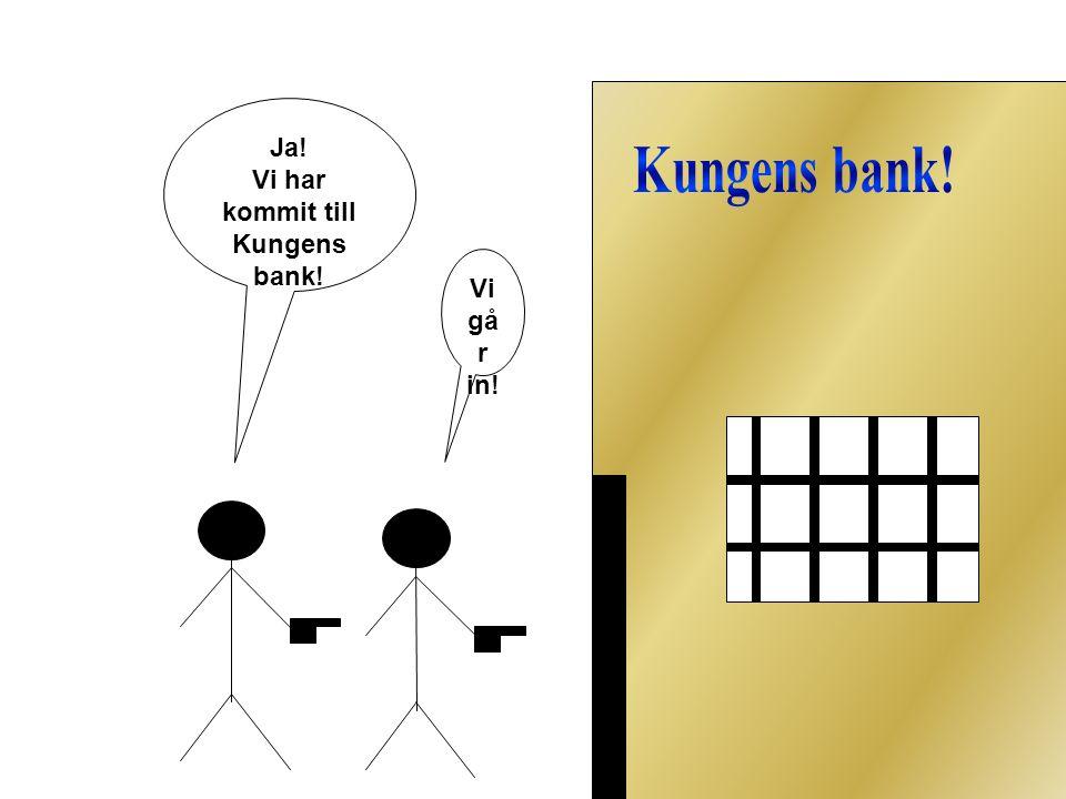 Ja! Vi har kommit till Kungens bank! Vi gå r in!