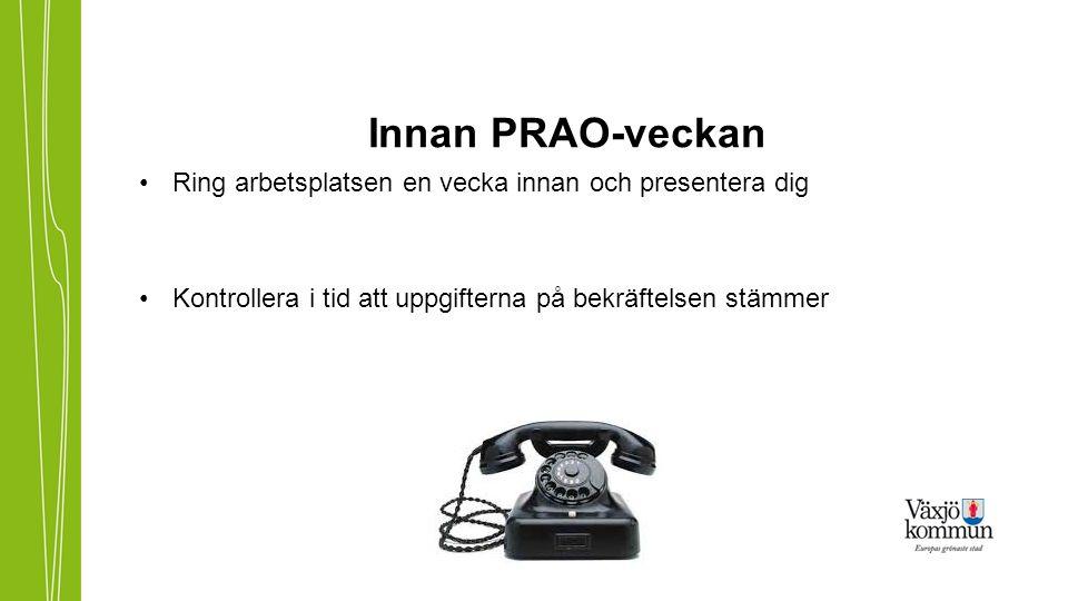 Innan PRAO-veckan •Ring arbetsplatsen en vecka innan och presentera dig •Kontrollera i tid att uppgifterna på bekräftelsen stämmer