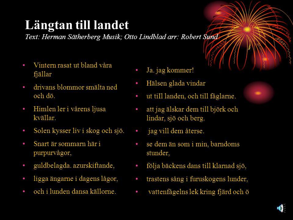 Längtan till landet Text: Herman Sätherberg Musik; Otto Lindblad arr: Robert Sund •Vintern rasat ut bland våra fjällar •drivans blommor smälta ned och dö.