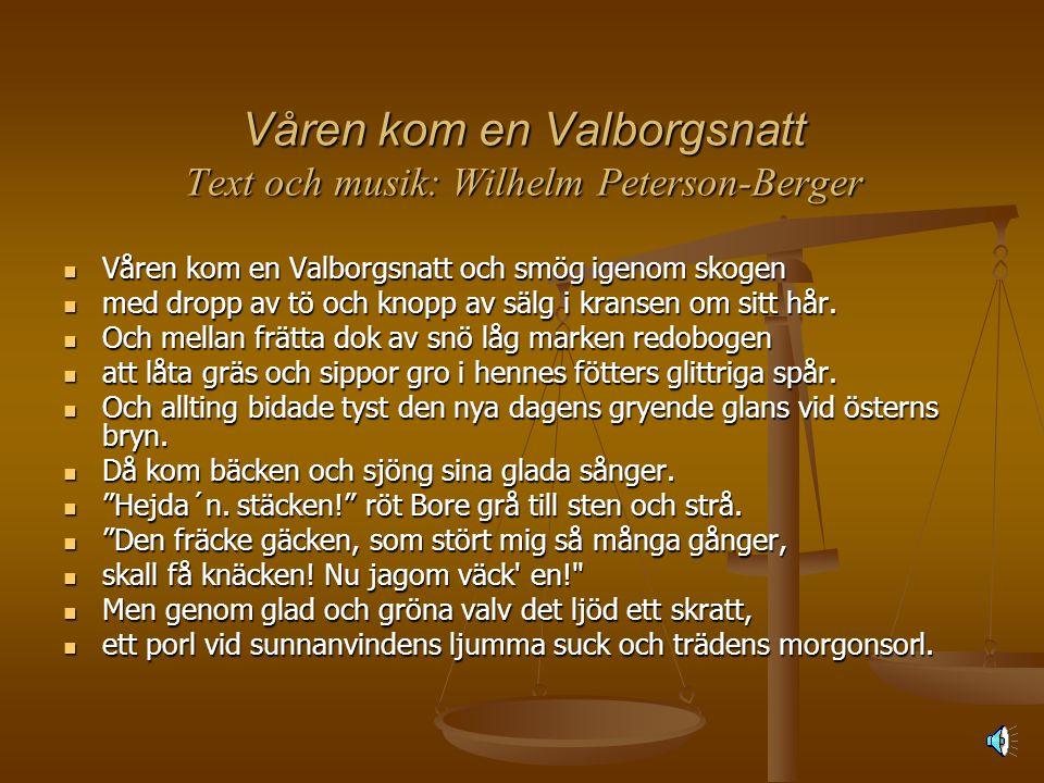 Våren kom en Valborgsnatt Text och musik: Wilhelm Peterson-Berger  Våren kom en Valborgsnatt och smög igenom skogen  med dropp av tö och knopp av sälg i kransen om sitt hår.