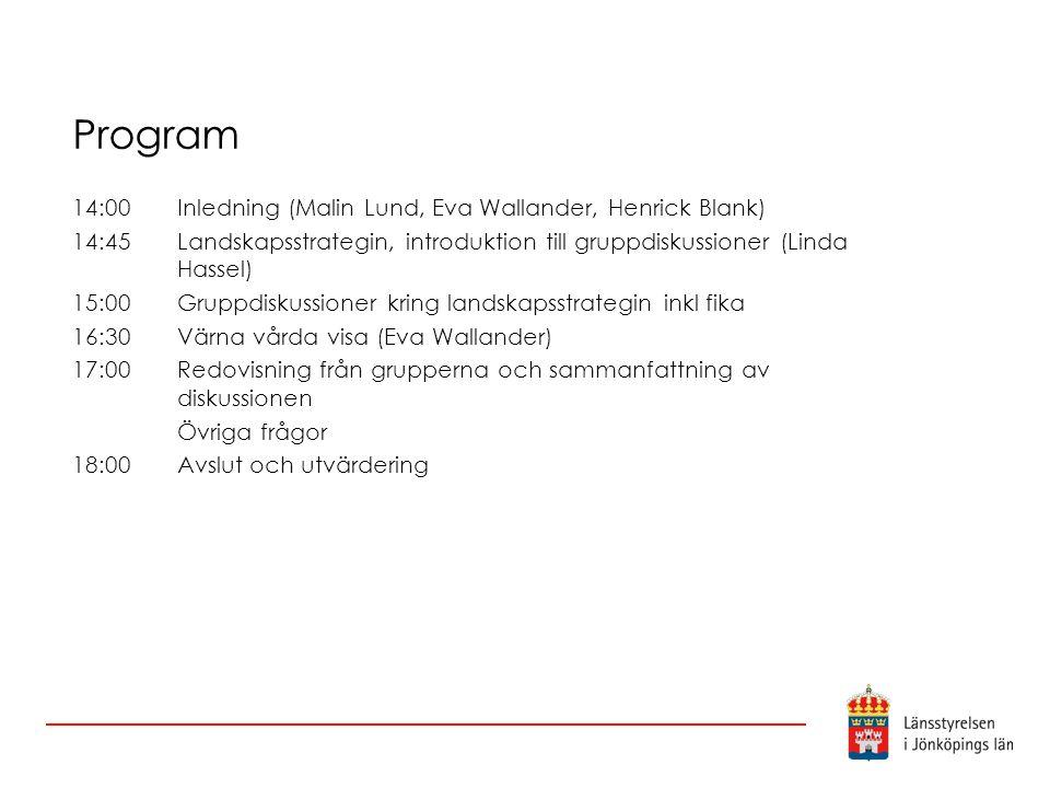Program 14:00 Inledning (Malin Lund, Eva Wallander, Henrick Blank) 14:45 Landskapsstrategin, introduktion till gruppdiskussioner (Linda Hassel) 15:00Gruppdiskussioner kring landskapsstrategin inkl fika 16:30Värna vårda visa (Eva Wallander) 17:00Redovisning från grupperna och sammanfattning av diskussionen Övriga frågor 18:00Avslut och utvärdering