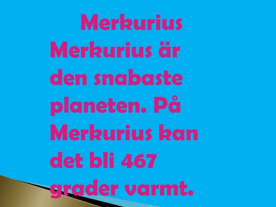 Merkurius Merkurius är den snabaste planeten. På Merkurius kan det bli 467 grader varmt.