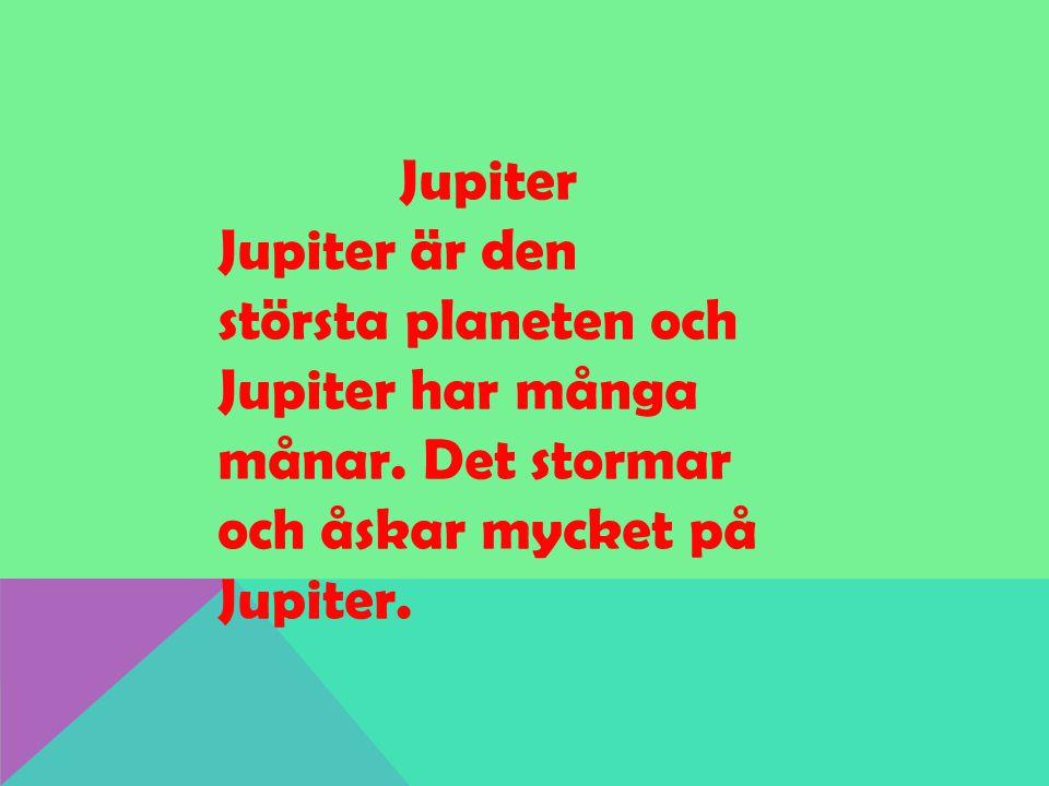 Jupiter Jupiter är den största planeten och Jupiter har många månar. Det stormar och åskar mycket på Jupiter.